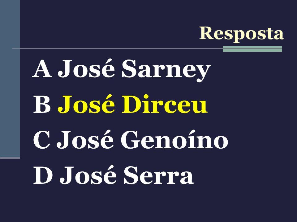 Resposta A José Sarney B José Dirceu C José Genoíno D José Serra