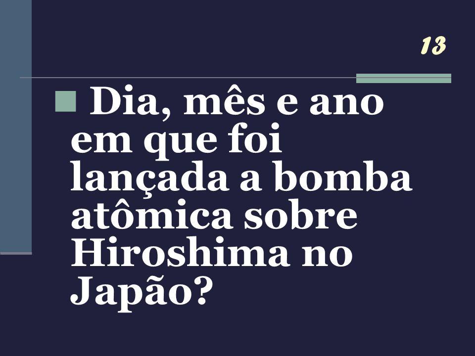 13 Dia, mês e ano em que foi lançada a bomba atômica sobre Hiroshima no Japão
