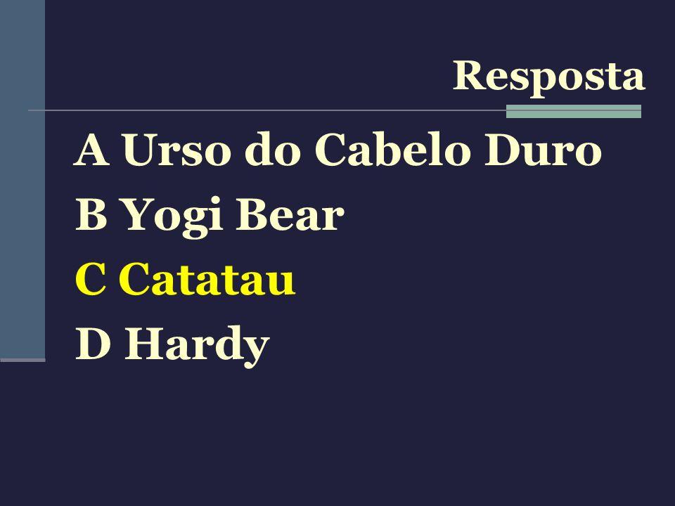 Resposta A Urso do Cabelo Duro B Yogi Bear C Catatau D Hardy