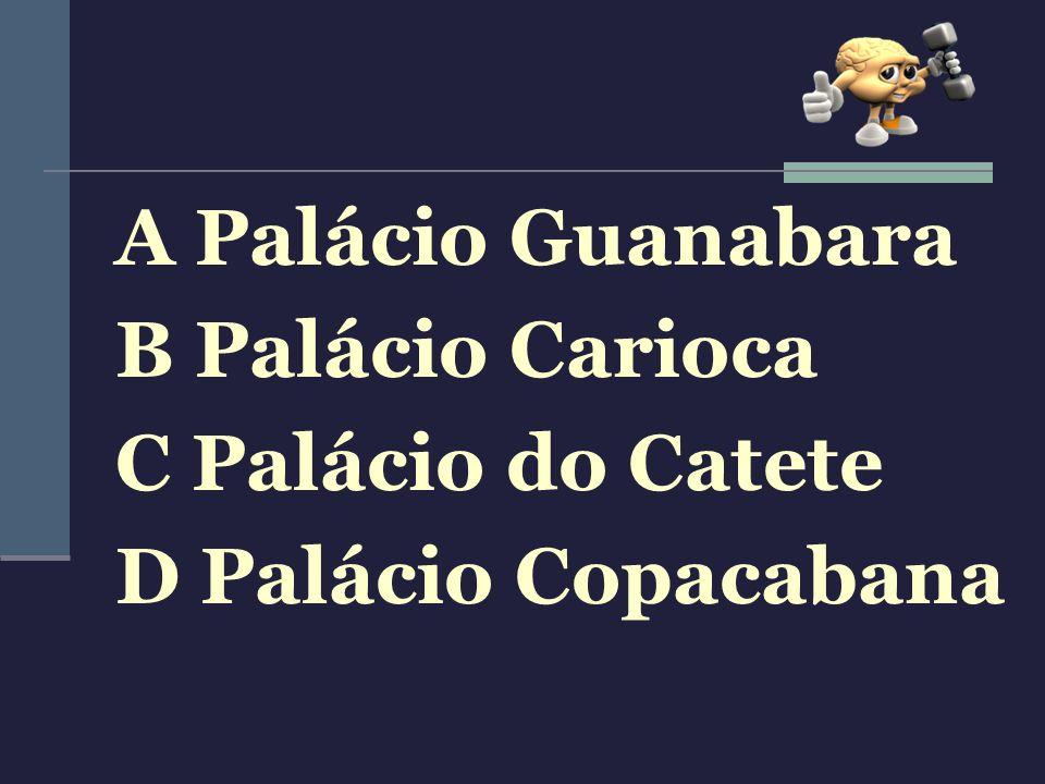 A Palácio Guanabara B Palácio Carioca C Palácio do Catete D Palácio Copacabana