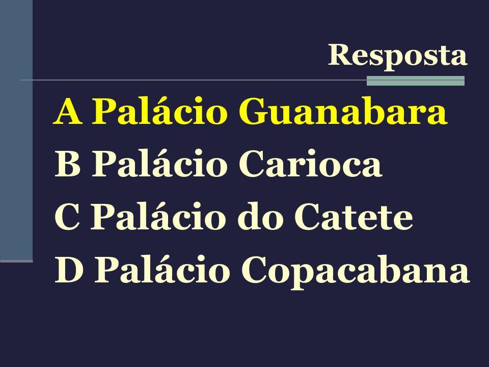 A Palácio Guanabara B Palácio Carioca C Palácio do Catete