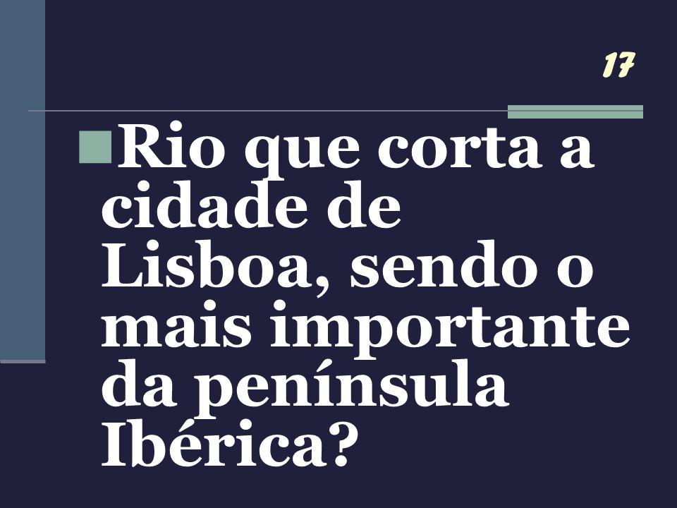 17 Rio que corta a cidade de Lisboa, sendo o mais importante da península Ibérica
