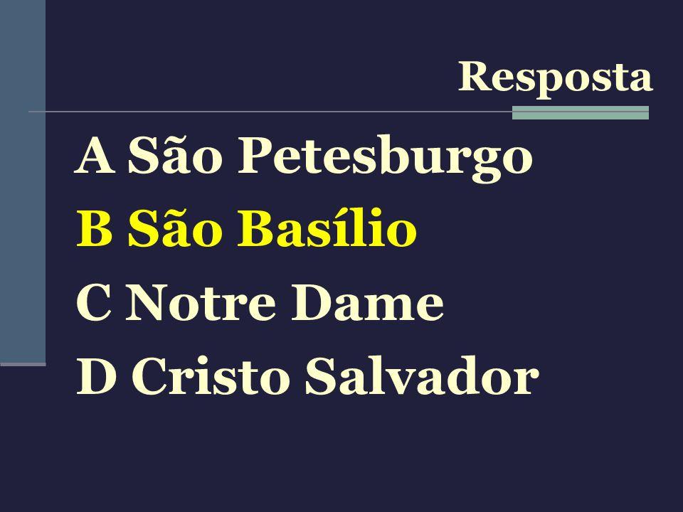 Resposta A São Petesburgo B São Basílio C Notre Dame D Cristo Salvador