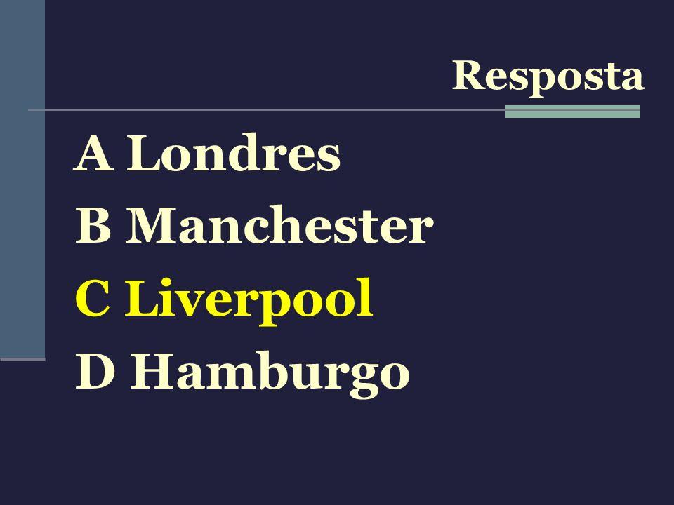 Resposta A Londres B Manchester C Liverpool D Hamburgo