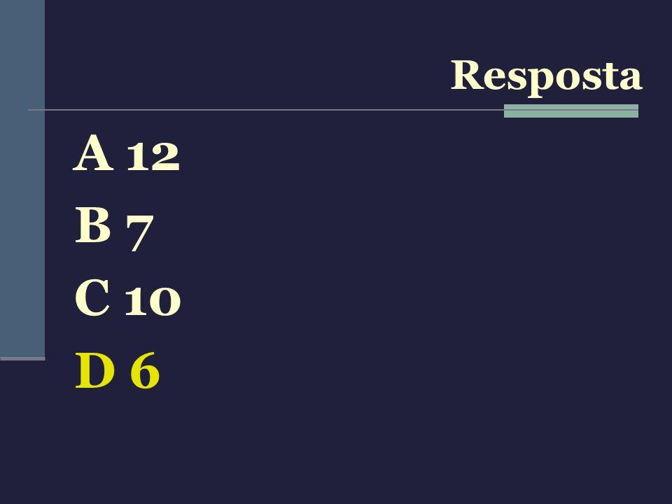 Resposta A 12 B 7 C 10 D 6