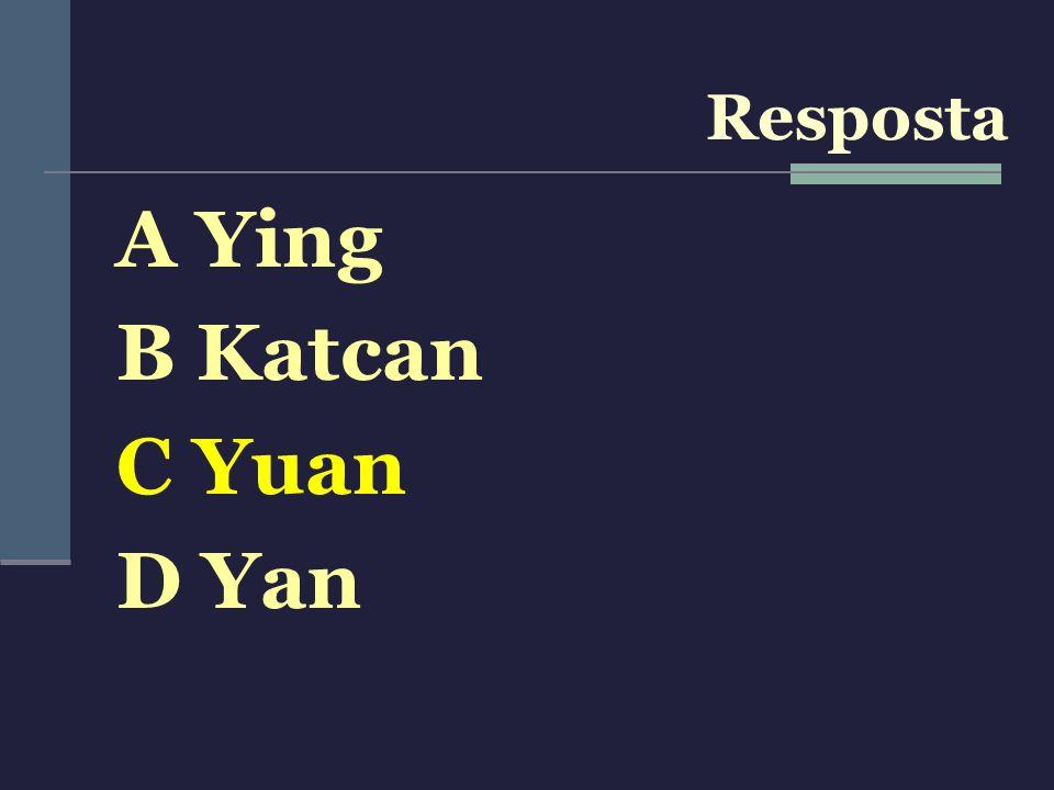 Resposta A Ying B Katcan C Yuan D Yan