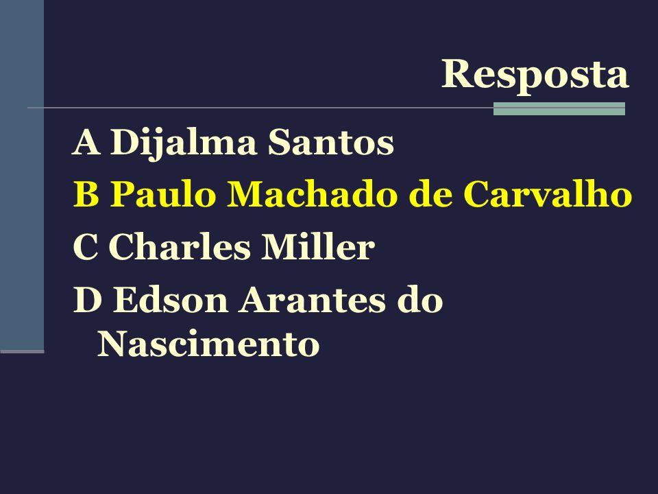 Resposta A Dijalma Santos B Paulo Machado de Carvalho C Charles Miller