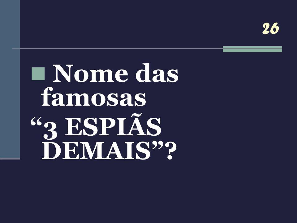 26 Nome das famosas 3 ESPIÃS DEMAIS