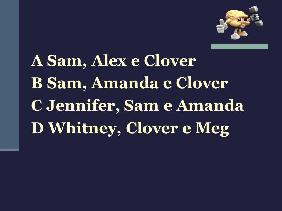 A Sam, Alex e Clover B Sam, Amanda e Clover C Jennifer, Sam e Amanda D Whitney, Clover e Meg