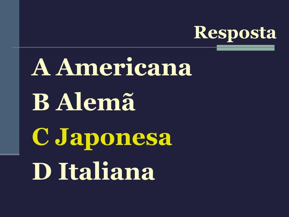 Resposta A Americana B Alemã C Japonesa D Italiana