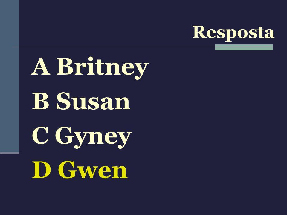 Resposta A Britney B Susan C Gyney D Gwen
