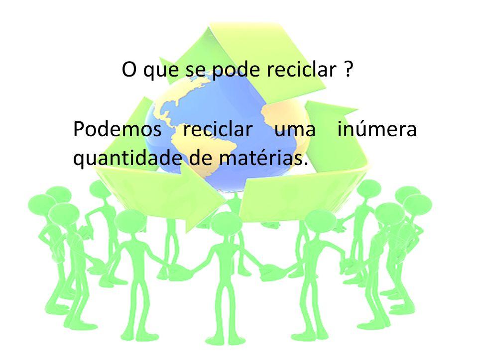 O que se pode reciclar Podemos reciclar uma inúmera quantidade de matérias.