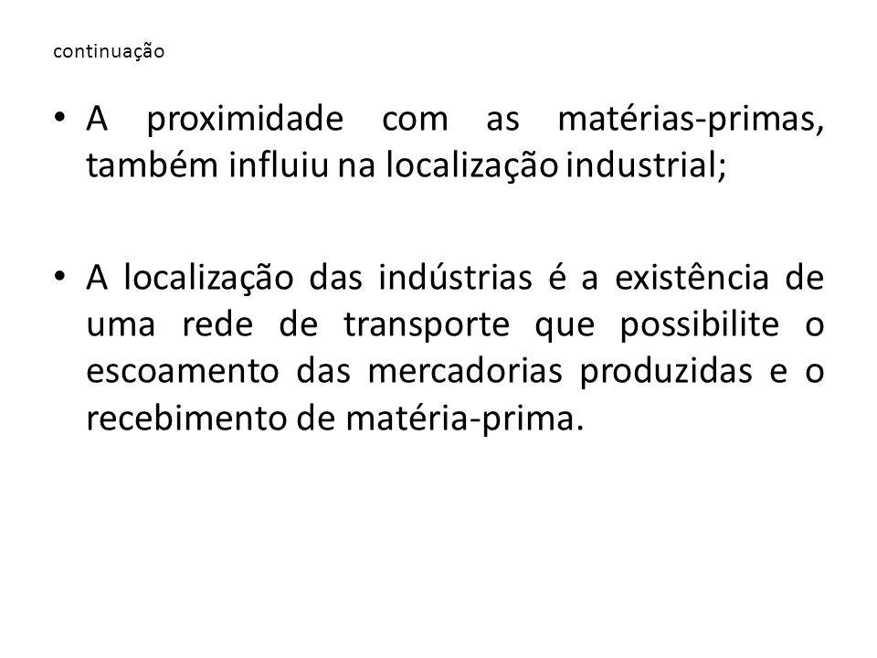 continuação A proximidade com as matérias-primas, também influiu na localização industrial;