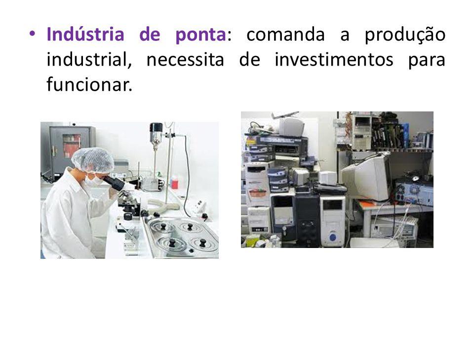 Indústria de ponta: comanda a produção industrial, necessita de investimentos para funcionar.