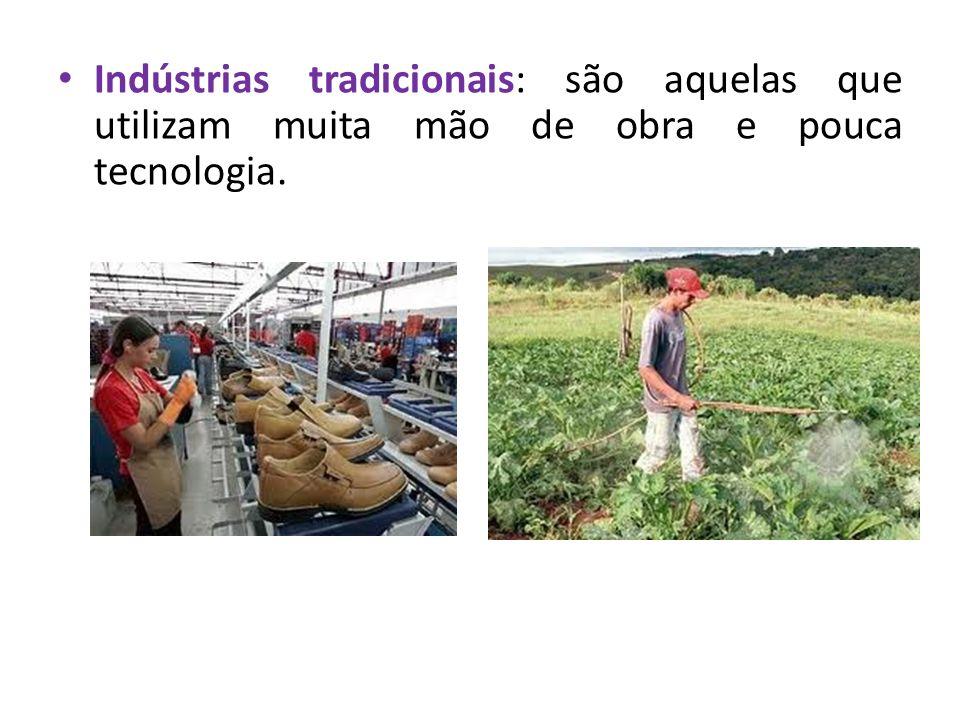 Indústrias tradicionais: são aquelas que utilizam muita mão de obra e pouca tecnologia.