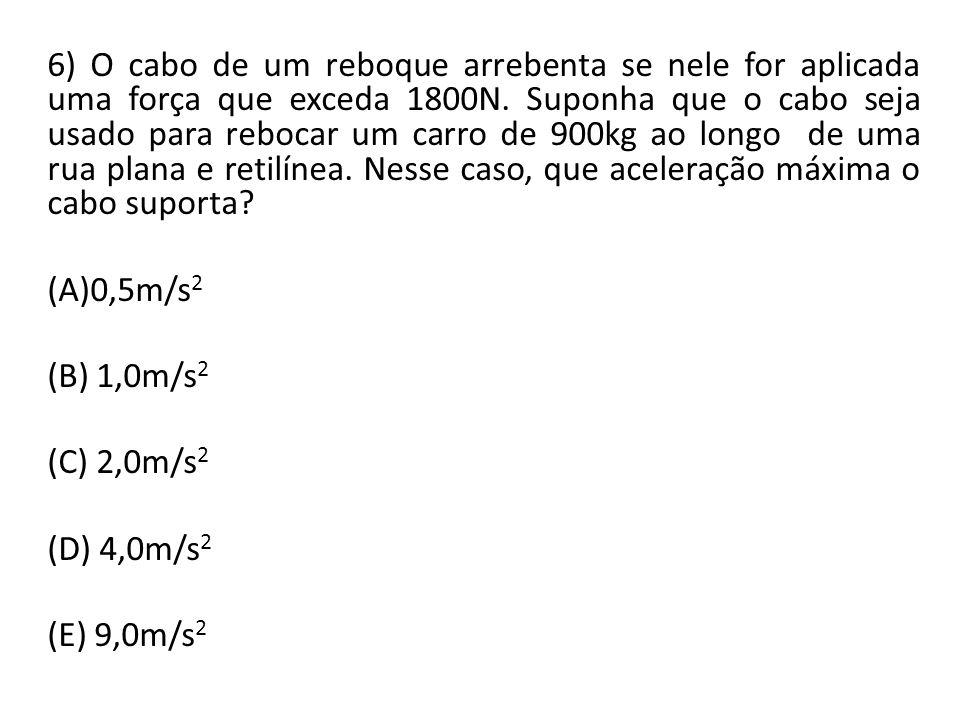 6) O cabo de um reboque arrebenta se nele for aplicada uma força que exceda 1800N. Suponha que o cabo seja usado para rebocar um carro de 900kg ao longo de uma rua plana e retilínea. Nesse caso, que aceleração máxima o cabo suporta