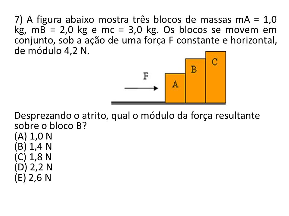 7) A figura abaixo mostra três blocos de massas mA = 1,0 kg, mB = 2,0 kg e mc = 3,0 kg. Os blocos se movem em conjunto, sob a ação de uma força F constante e horizontal, de módulo 4,2 N.