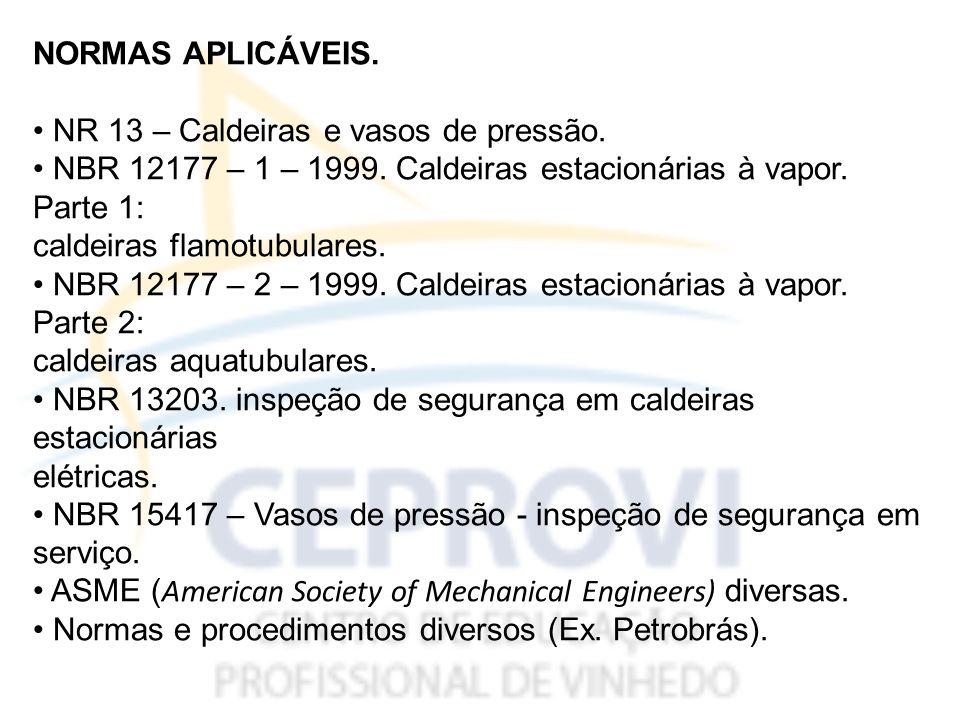 NORMAS APLICÁVEIS. • NR 13 – Caldeiras e vasos de pressão. • NBR 12177 – 1 – 1999. Caldeiras estacionárias à vapor. Parte 1: