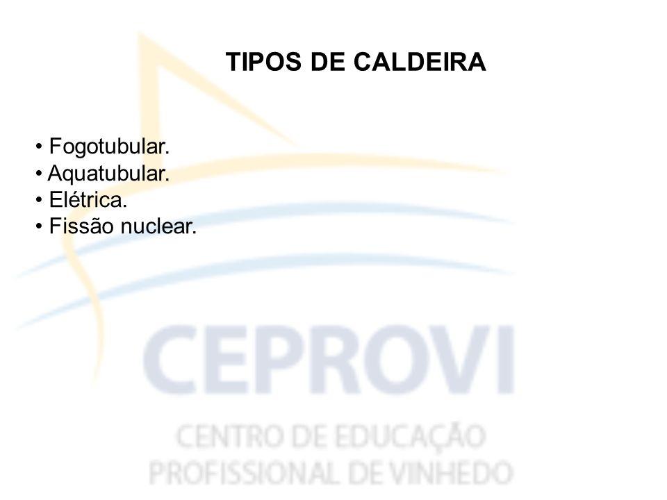 TIPOS DE CALDEIRA • Fogotubular. • Aquatubular. • Elétrica.