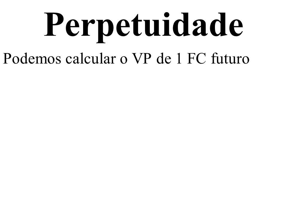Perpetuidade Podemos calcular o VP de 1 FC futuro