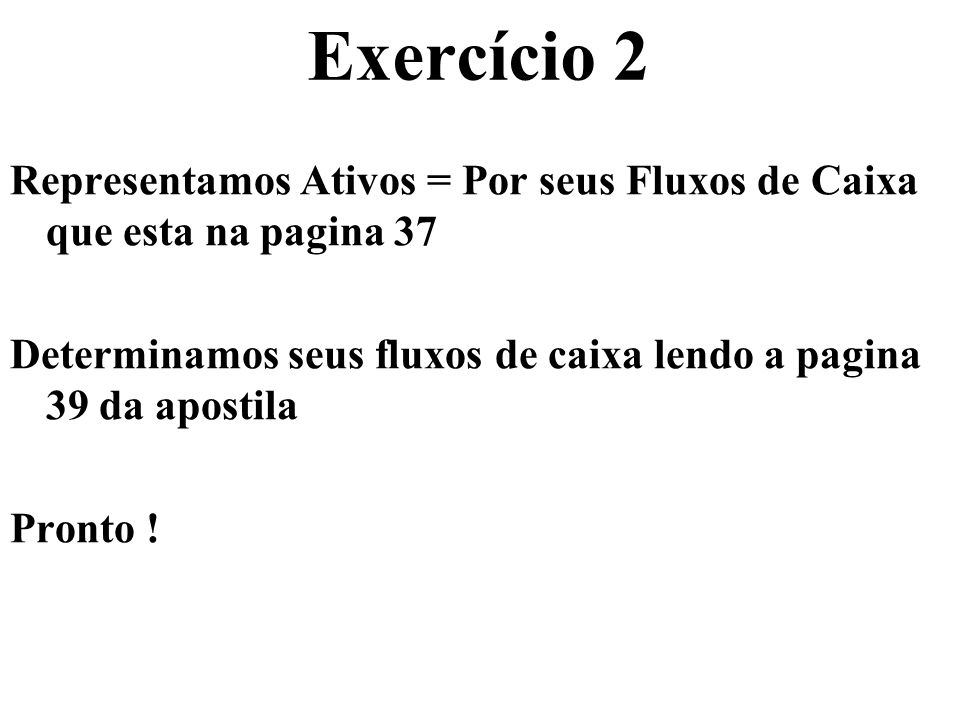 Exercício 2 Representamos Ativos = Por seus Fluxos de Caixa que esta na pagina 37. Determinamos seus fluxos de caixa lendo a pagina 39 da apostila.