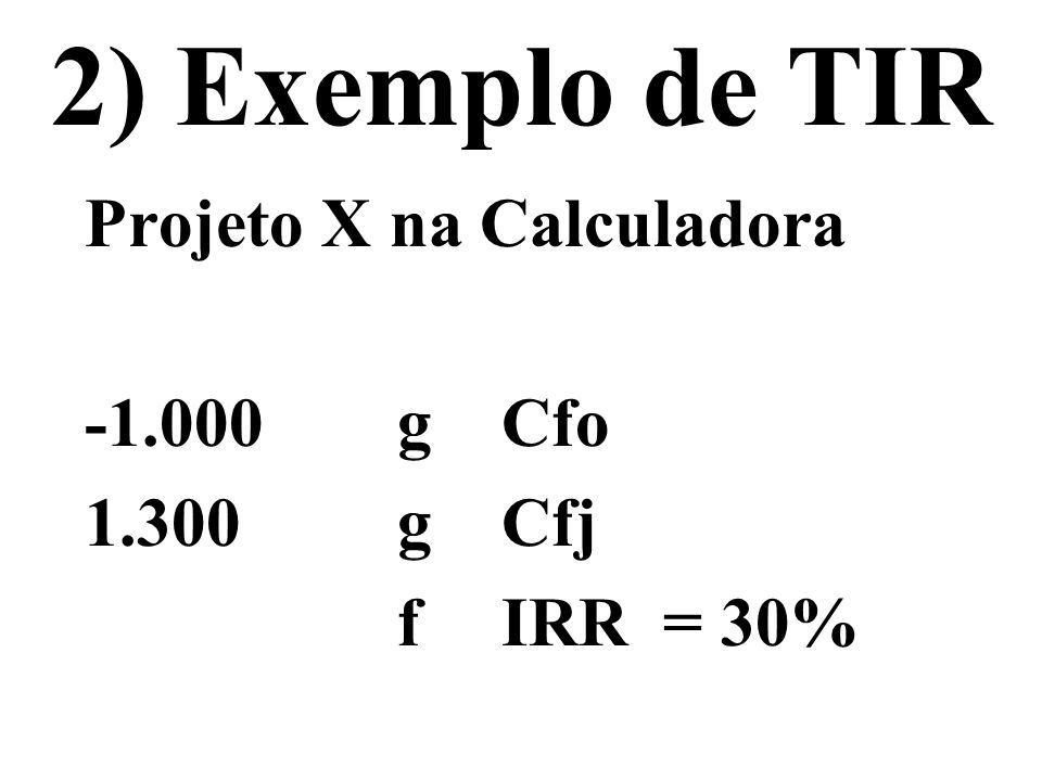 2) Exemplo de TIR Projeto X na Calculadora -1.000 g Cfo 1.300 g Cfj