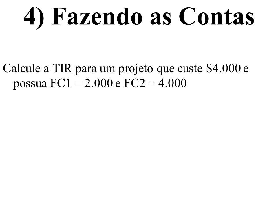 4) Fazendo as Contas Calcule a TIR para um projeto que custe $4.000 e possua FC1 = 2.000 e FC2 = 4.000.