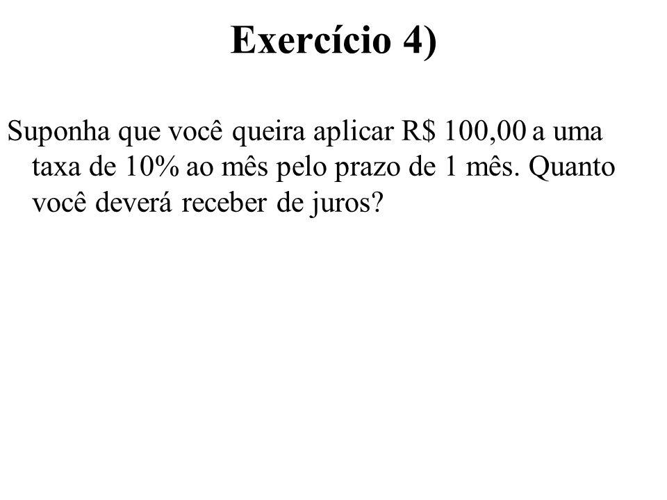 Exercício 4) Suponha que você queira aplicar R$ 100,00 a uma taxa de 10% ao mês pelo prazo de 1 mês.