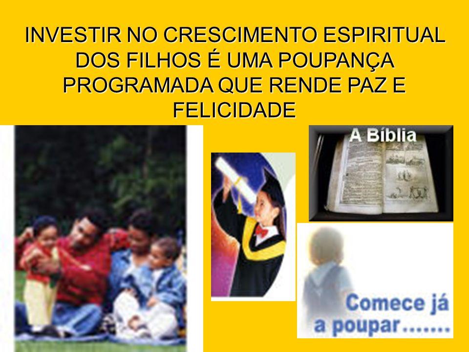 INVESTIR NO CRESCIMENTO ESPIRITUAL DOS FILHOS É UMA POUPANÇA PROGRAMADA QUE RENDE PAZ E FELICIDADE