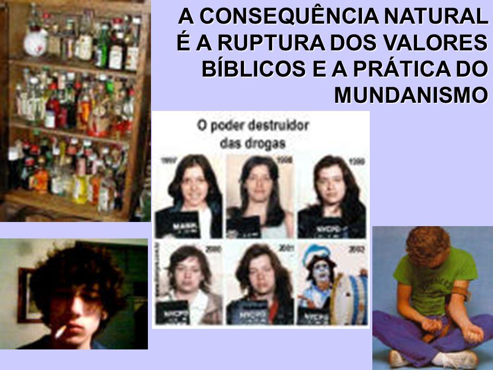 A CONSEQUÊNCIA NATURAL É A RUPTURA DOS VALORES BÍBLICOS E A PRÁTICA DO MUNDANISMO