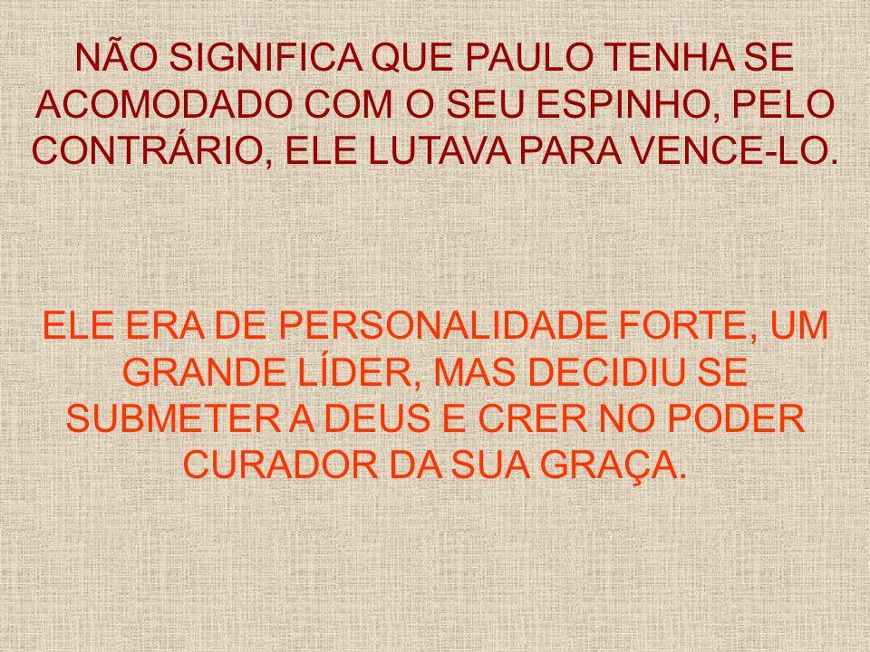 NÃO SIGNIFICA QUE PAULO TENHA SE ACOMODADO COM O SEU ESPINHO, PELO CONTRÁRIO, ELE LUTAVA PARA VENCE-LO.
