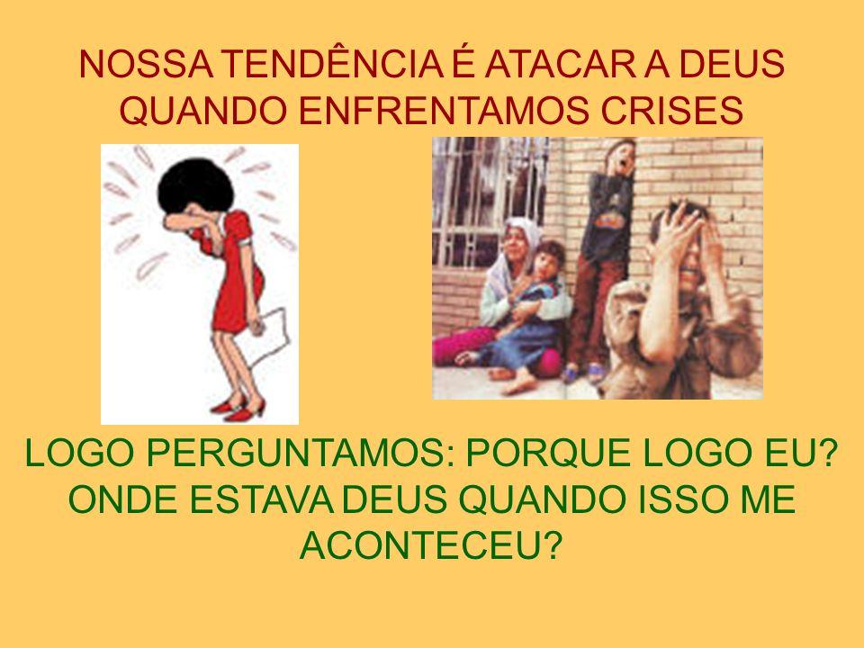 NOSSA TENDÊNCIA É ATACAR A DEUS QUANDO ENFRENTAMOS CRISES