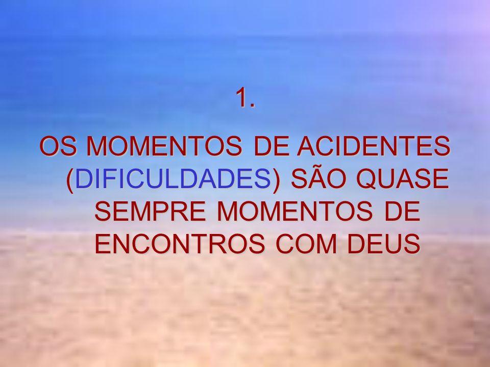1. OS MOMENTOS DE ACIDENTES (DIFICULDADES) SÃO QUASE SEMPRE MOMENTOS DE ENCONTROS COM DEUS