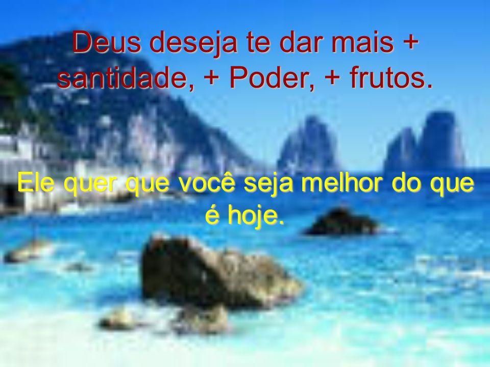 Deus deseja te dar mais + santidade, + Poder, + frutos.