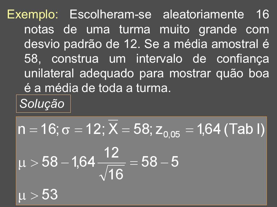 Exemplo: Escolheram-se aleatoriamente 16 notas de uma turma muito grande com desvio padrão de 12. Se a média amostral é 58, construa um intervalo de confiança unilateral adequado para mostrar quão boa é a média de toda a turma.