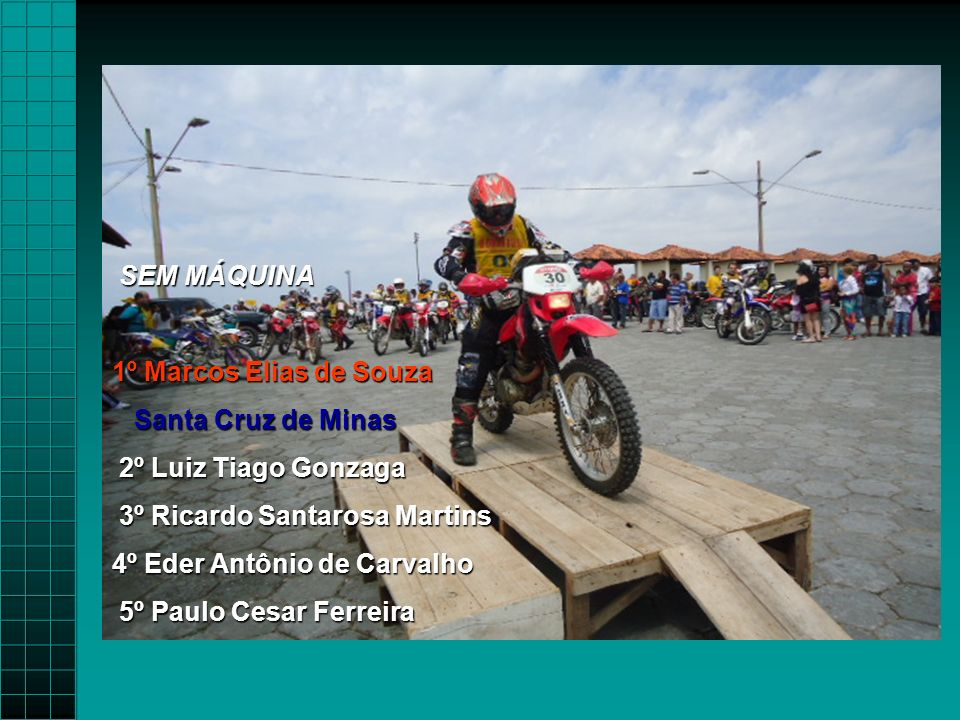 SEM MÁQUINA 1º Marcos Elias de Souza. Santa Cruz de Minas. 2º Luiz Tiago Gonzaga. 3º Ricardo Santarosa Martins.