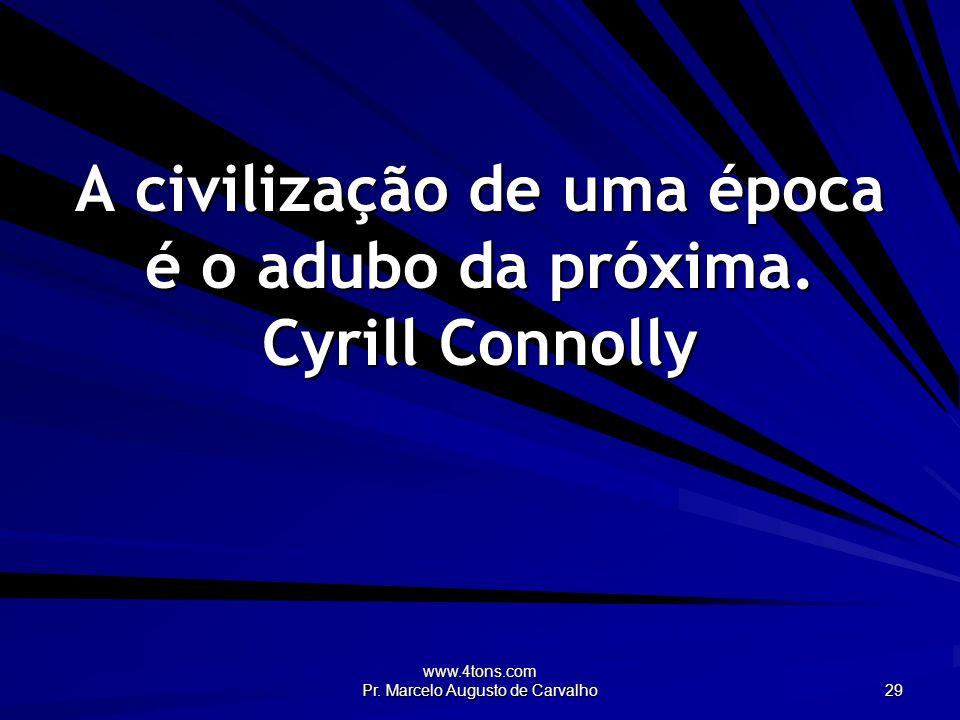 A civilização de uma época é o adubo da próxima. Cyrill Connolly