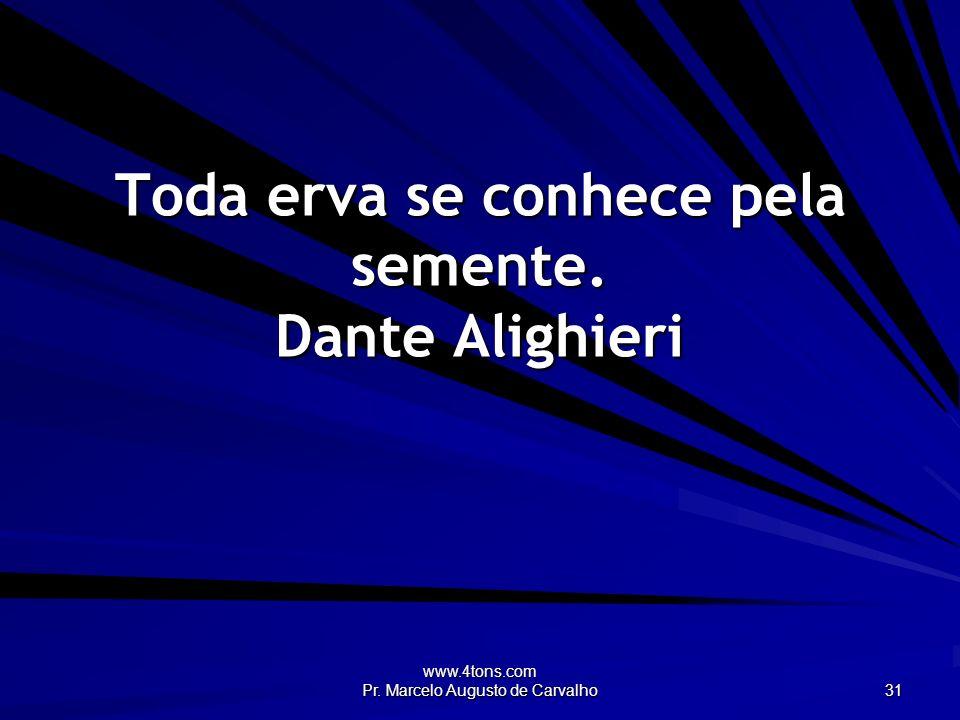 Toda erva se conhece pela semente. Dante Alighieri