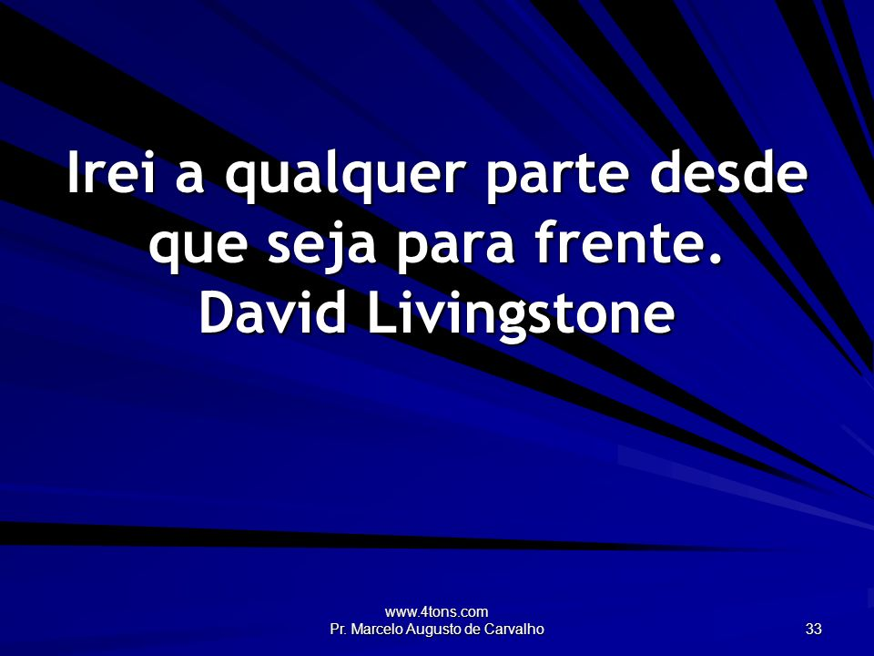 Irei a qualquer parte desde que seja para frente. David Livingstone