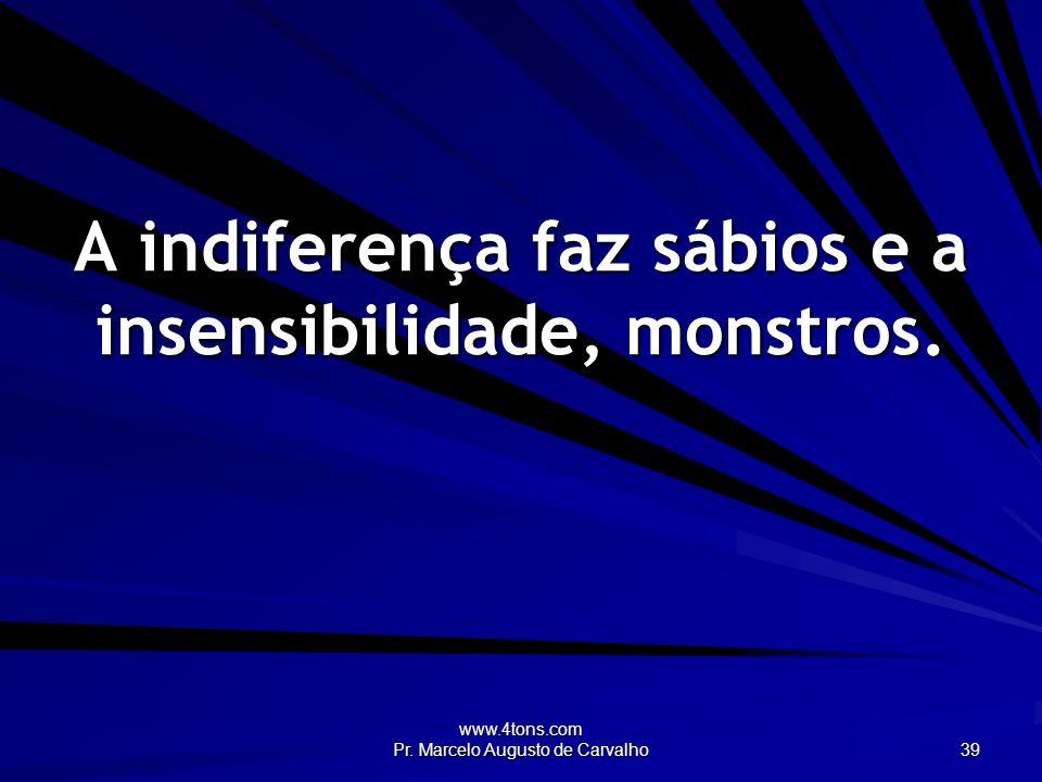 A indiferença faz sábios e a insensibilidade, monstros.