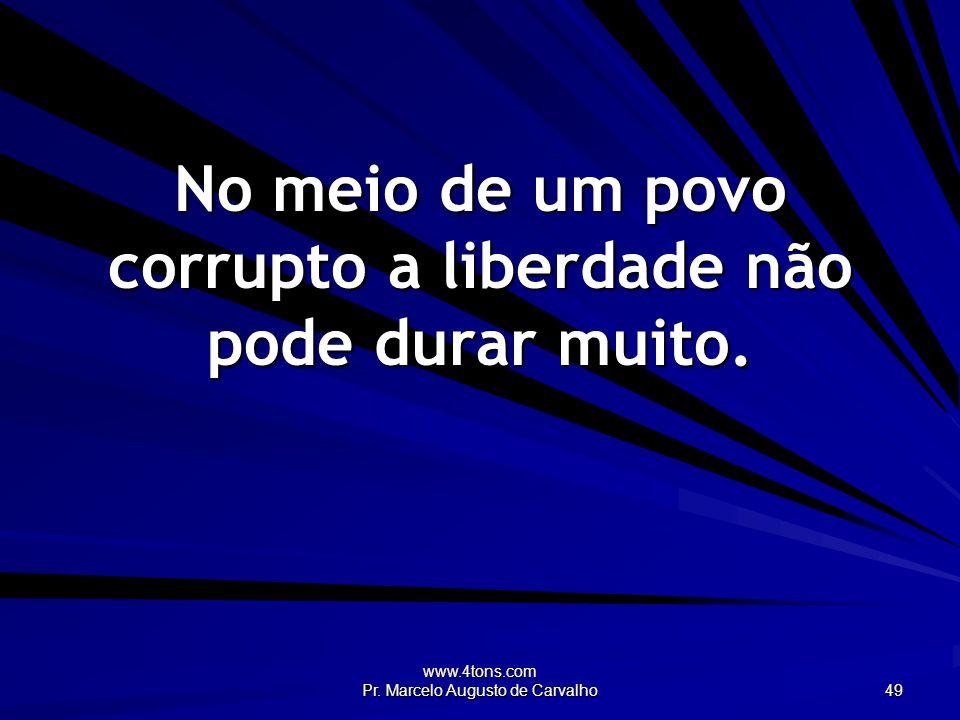 No meio de um povo corrupto a liberdade não pode durar muito.