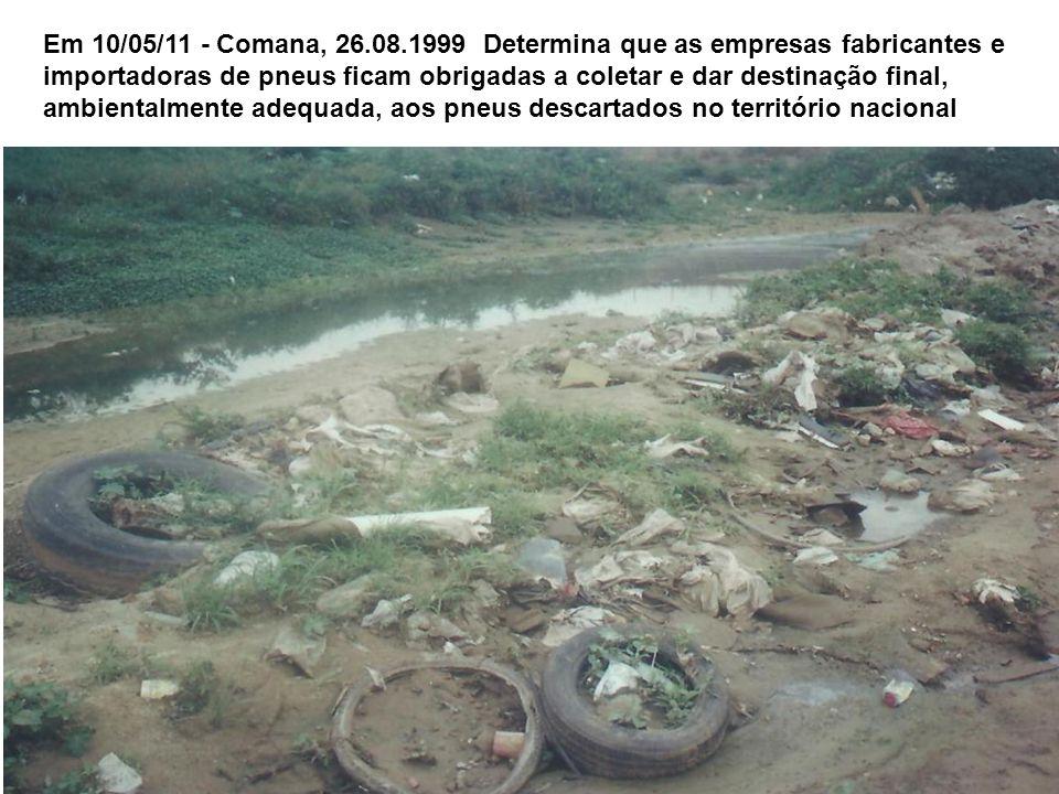Em 10/05/11 - Comana, 26.08.1999 Determina que as empresas fabricantes e importadoras de pneus ficam obrigadas a coletar e dar destinação final, ambientalmente adequada, aos pneus descartados no território nacional