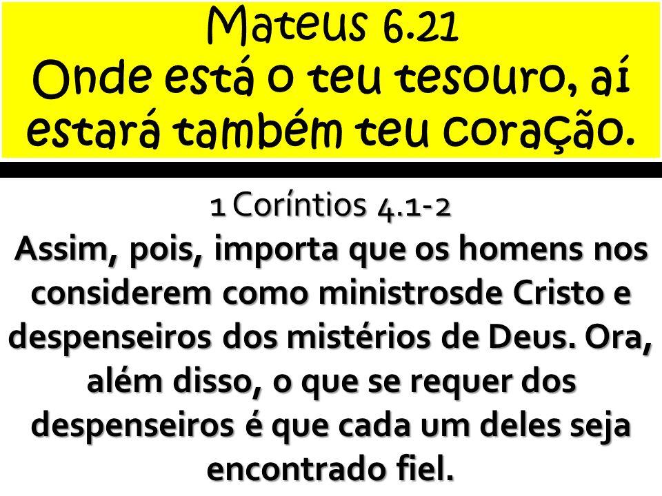 Mateus 6.21 Onde está o teu tesouro, aí estará também teu coração.