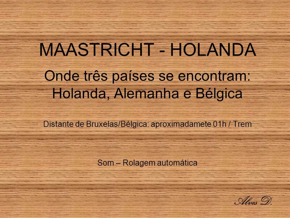 MAASTRICHT - HOLANDA Onde três países se encontram: Holanda, Alemanha e Bélgica Distante de Bruxelas/Bélgica: aproximadamete 01h / Trem Som – Rolagem automática