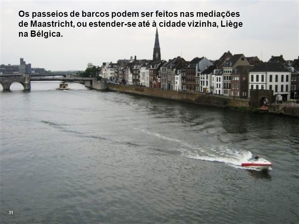 Os passeios de barcos podem ser feitos nas mediações de Maastricht, ou estender-se até à cidade vizinha, Liège na Bélgica.