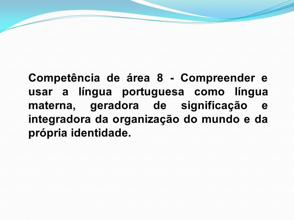 Competência de área 8 - Compreender e usar a língua portuguesa como língua materna, geradora de significação e integradora da organização do mundo e da própria identidade.