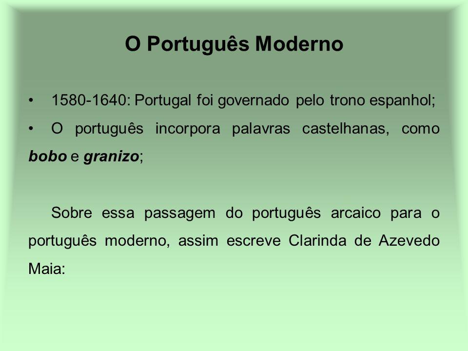 O Português Moderno 1580-1640: Portugal foi governado pelo trono espanhol; O português incorpora palavras castelhanas, como bobo e granizo;