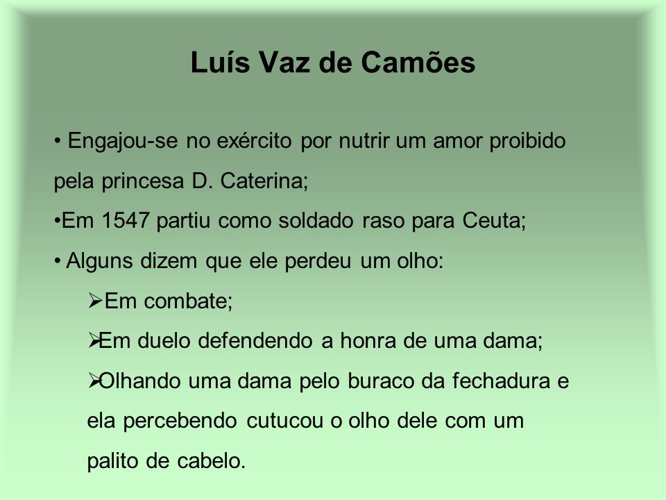 Luís Vaz de Camões Engajou-se no exército por nutrir um amor proibido pela princesa D. Caterina; Em 1547 partiu como soldado raso para Ceuta;