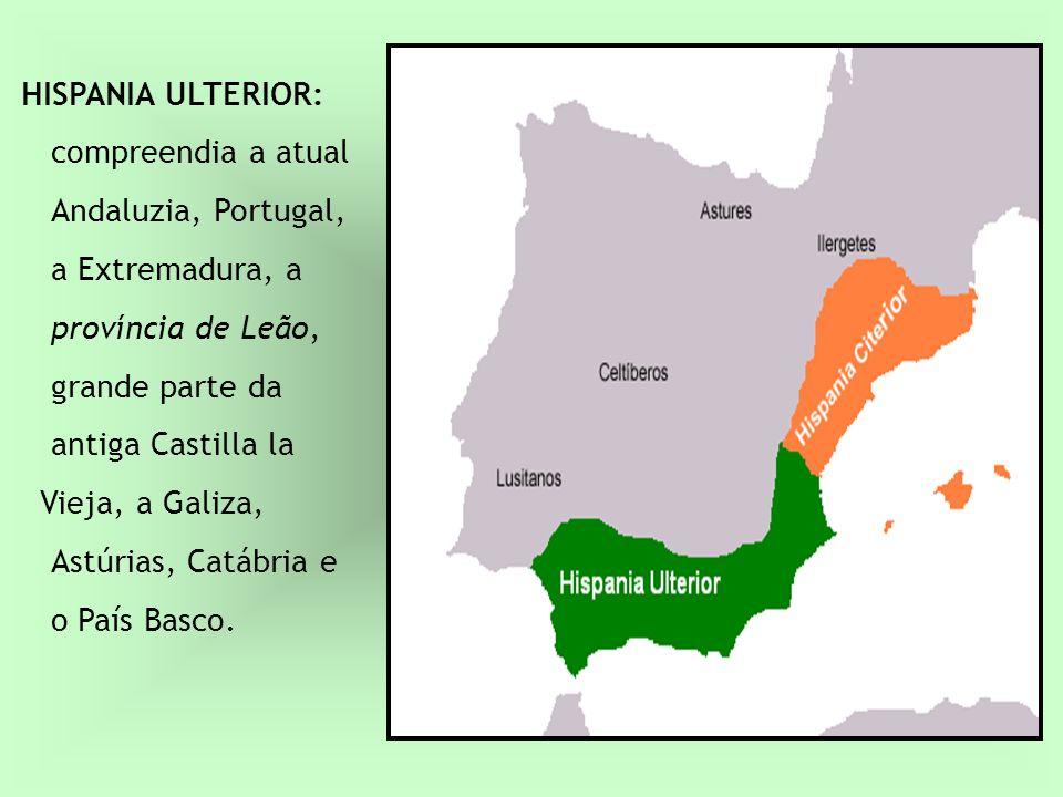 HISPANIA ULTERIOR: compreendia a atual Andaluzia, Portugal, a Extremadura, a província de Leão, grande parte da antiga Castilla la