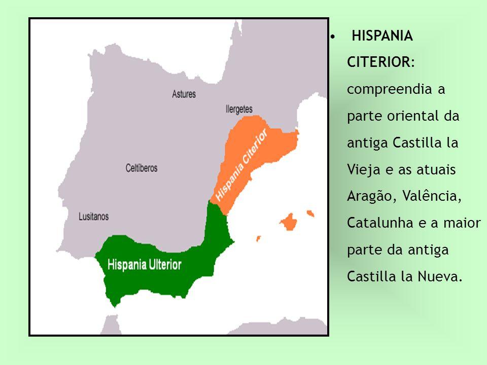 HISPANIA CITERIOR: compreendia a parte oriental da antiga Castilla la Vieja e as atuais Aragão, Valência, Catalunha e a maior parte da antiga Castilla la Nueva.
